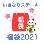 【いきなりステーキ福袋2021】中身ネタバレ!販売時期や予約方法のまとめ
